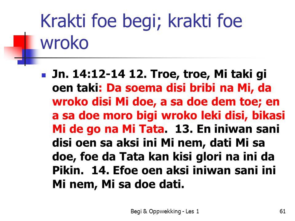Begi & Oppwekking - Les 161 Krakti foe begi; krakti foe wroko Jn. 14:12-14 12. Troe, troe, Mi taki gi oen taki: Da soema disi bribi na Mi, da wroko di