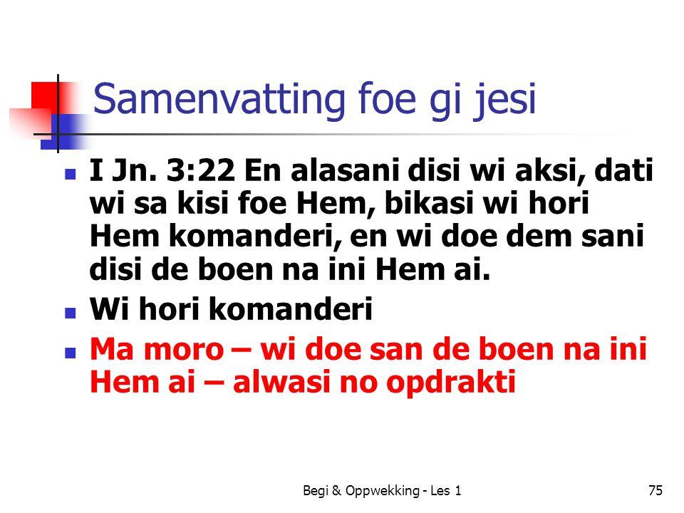 Begi & Oppwekking - Les 175 Samenvatting foe gi jesi I Jn. 3:22 En alasani disi wi aksi, dati wi sa kisi foe Hem, bikasi wi hori Hem komanderi, en wi