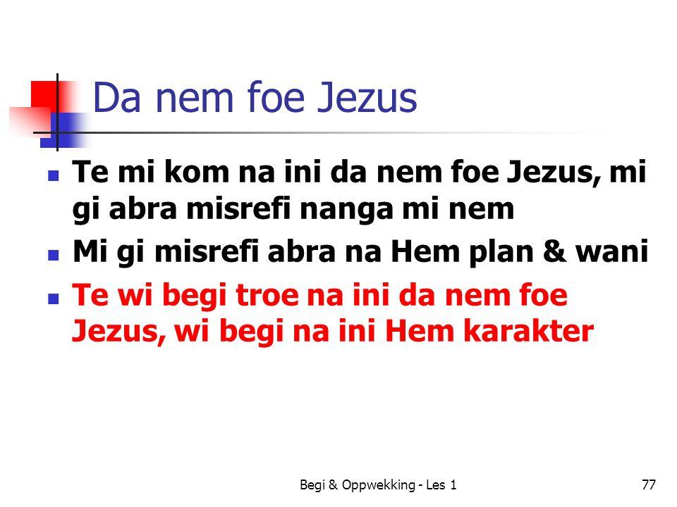 Begi & Oppwekking - Les 177 Da nem foe Jezus Te mi kom na ini da nem foe Jezus, mi gi abra misrefi nanga mi nem Mi gi misrefi abra na Hem plan & wani