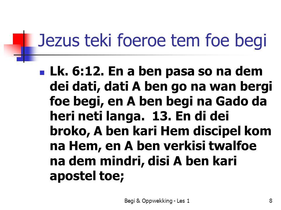 Jezus teki foeroe tem foe begi Lk. 6:12. En a ben pasa so na dem dei dati, dati A ben go na wan bergi foe begi, en A ben begi na Gado da heri neti lan