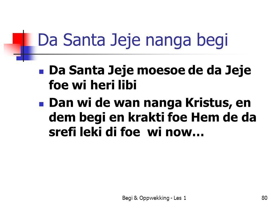 Begi & Oppwekking - Les 180 Da Santa Jeje nanga begi Da Santa Jeje moesoe de da Jeje foe wi heri libi Dan wi de wan nanga Kristus, en dem begi en krak