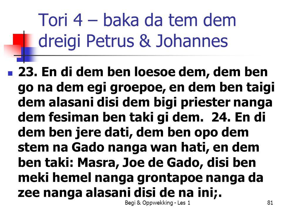 Tori 4 – baka da tem dem dreigi Petrus & Johannes 23. En di dem ben loesoe dem, dem ben go na dem egi groepoe, en dem ben taigi dem alasani disi dem b