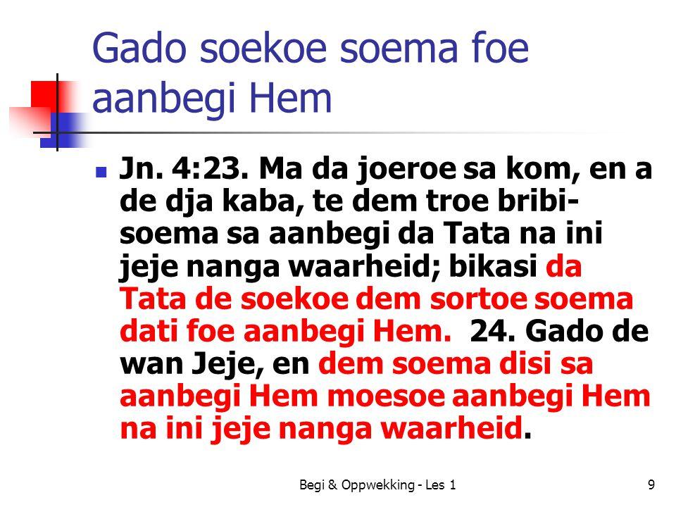 Begi & Oppwekking - Les 110 Drie sortoe soema aanbegi Soema disi no sabi = Samaritaan Soema disi sabi = Djoe Ma dem disi aanbegi na ini Jeje nanga waarheid – dem geestelijk soema Disi ben de troe na da tem foe Jezus, en a de troe tide toe