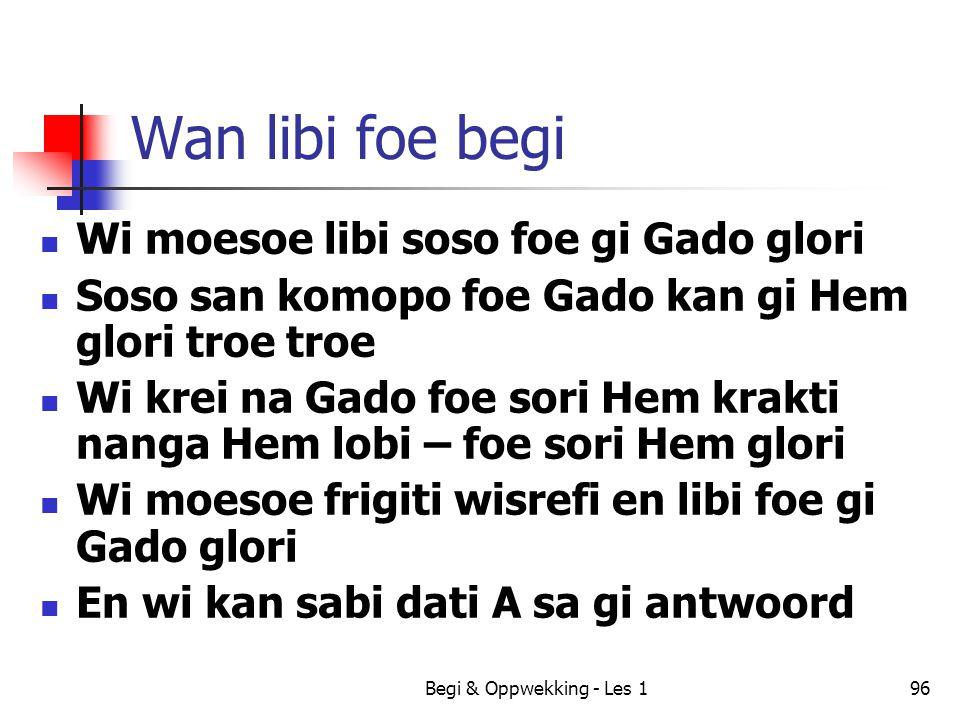 Begi & Oppwekking - Les 196 Wan libi foe begi Wi moesoe libi soso foe gi Gado glori Soso san komopo foe Gado kan gi Hem glori troe troe Wi krei na Gad