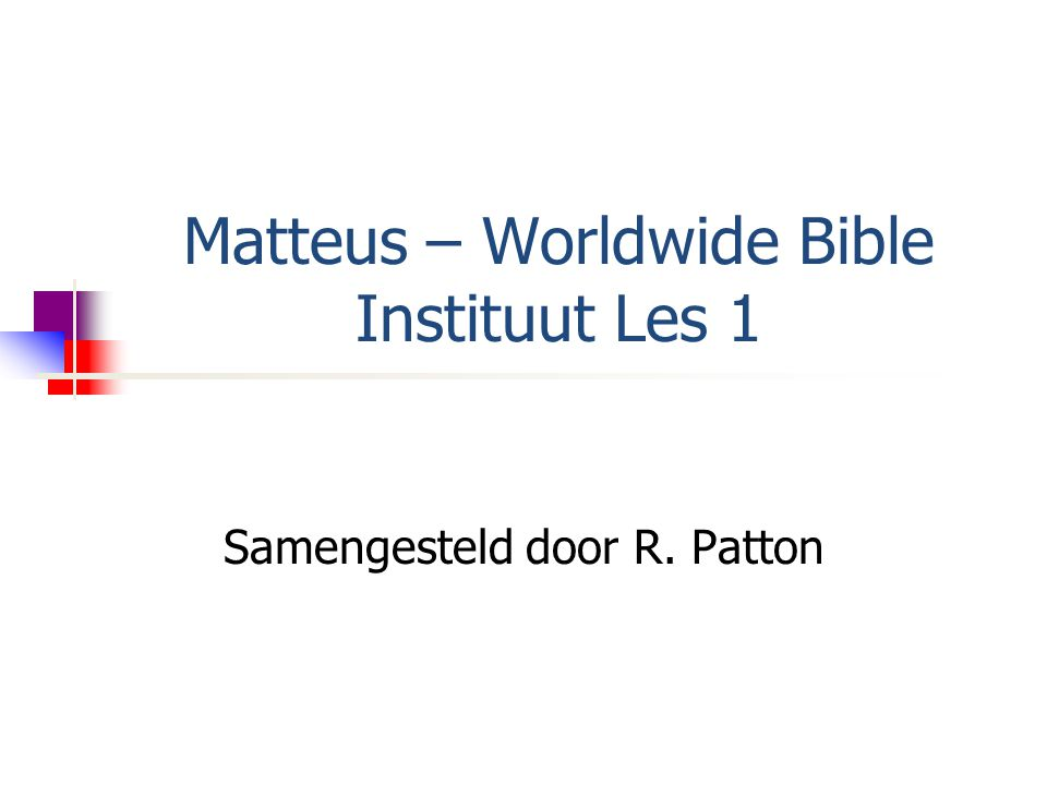 Matteus – Worldwide Bible Instituut Les 1 Samengesteld door R. Patton