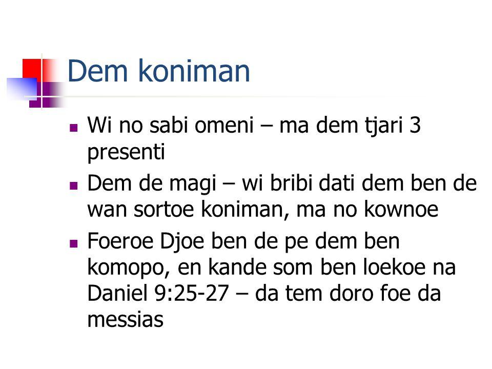 Dem koniman Wi no sabi omeni – ma dem tjari 3 presenti Dem de magi – wi bribi dati dem ben de wan sortoe koniman, ma no kownoe Foeroe Djoe ben de pe dem ben komopo, en kande som ben loekoe na Daniel 9:25-27 – da tem doro foe da messias