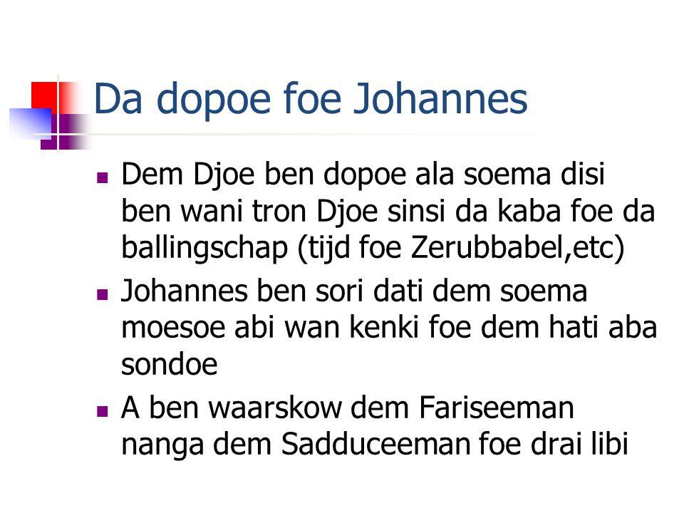Da dopoe foe Johannes Dem Djoe ben dopoe ala soema disi ben wani tron Djoe sinsi da kaba foe da ballingschap (tijd foe Zerubbabel,etc) Johannes ben sori dati dem soema moesoe abi wan kenki foe dem hati aba sondoe A ben waarskow dem Fariseeman nanga dem Sadduceeman foe drai libi