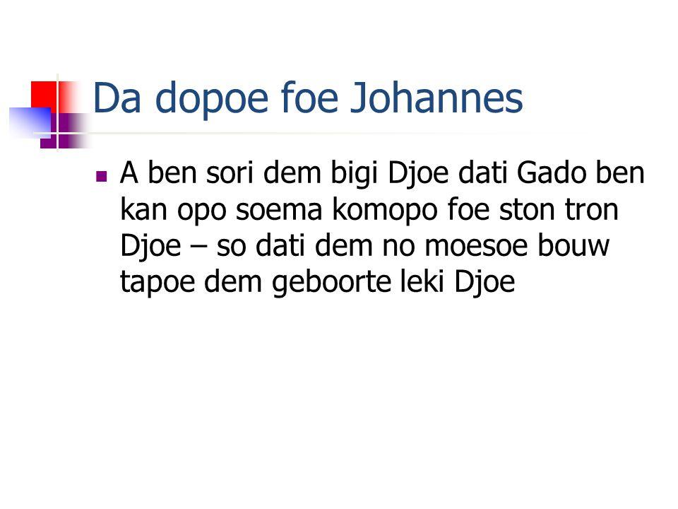 Da dopoe foe Johannes A ben sori dem bigi Djoe dati Gado ben kan opo soema komopo foe ston tron Djoe – so dati dem no moesoe bouw tapoe dem geboorte leki Djoe