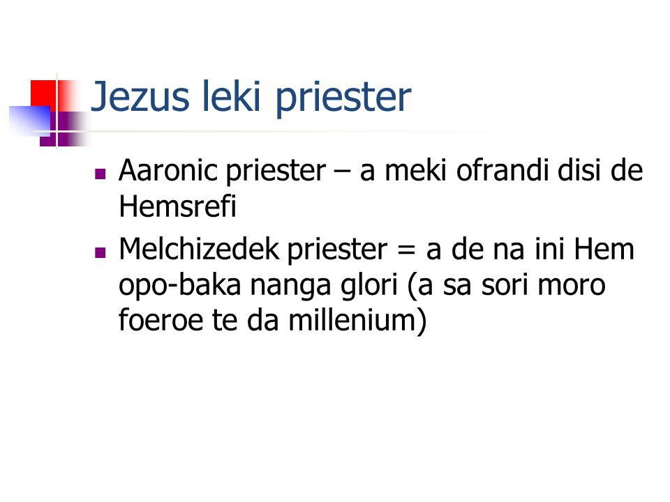 Jezus leki priester Aaronic priester – a meki ofrandi disi de Hemsrefi Melchizedek priester = a de na ini Hem opo-baka nanga glori (a sa sori moro foeroe te da millenium)