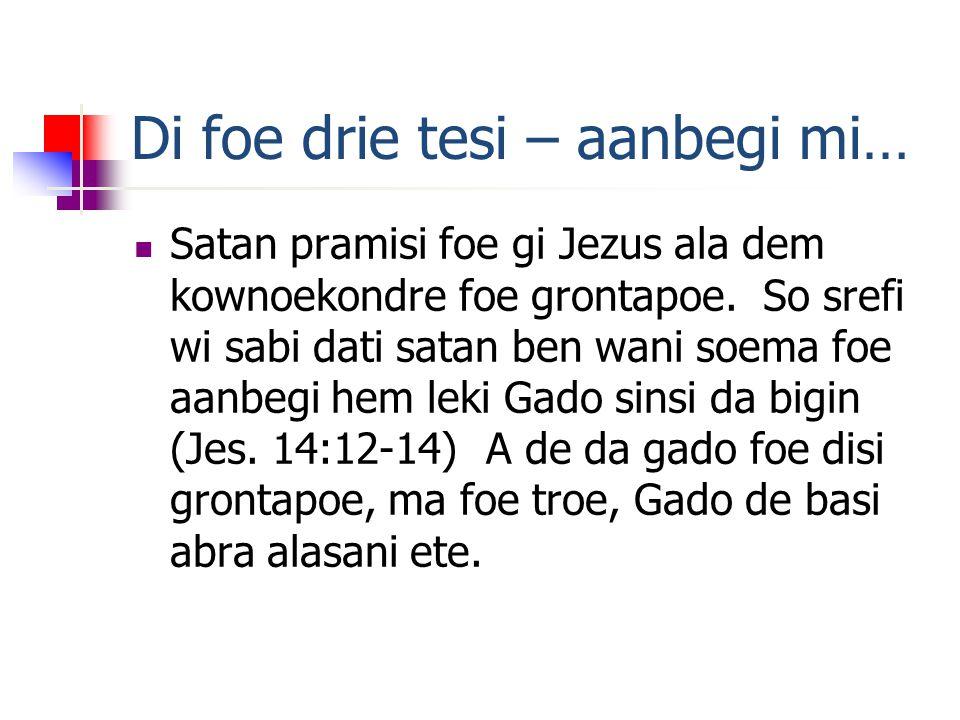 Di foe drie tesi – aanbegi mi… Satan pramisi foe gi Jezus ala dem kownoekondre foe grontapoe.