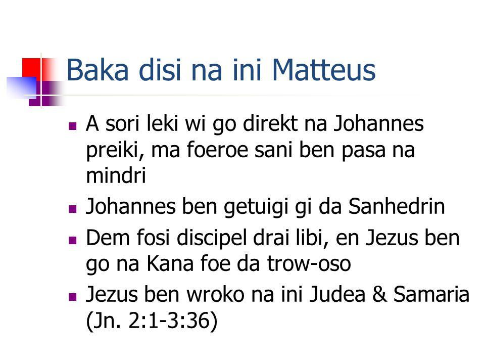 Baka disi na ini Matteus A sori leki wi go direkt na Johannes preiki, ma foeroe sani ben pasa na mindri Johannes ben getuigi gi da Sanhedrin Dem fosi discipel drai libi, en Jezus ben go na Kana foe da trow-oso Jezus ben wroko na ini Judea & Samaria (Jn.