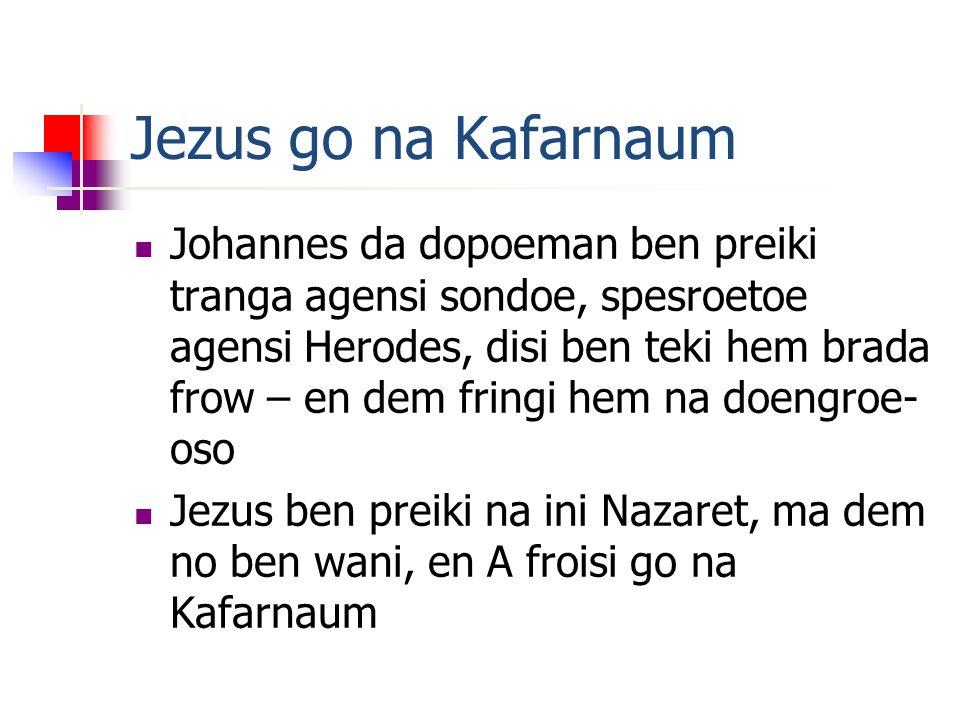 Jezus go na Kafarnaum Johannes da dopoeman ben preiki tranga agensi sondoe, spesroetoe agensi Herodes, disi ben teki hem brada frow – en dem fringi hem na doengroe- oso Jezus ben preiki na ini Nazaret, ma dem no ben wani, en A froisi go na Kafarnaum