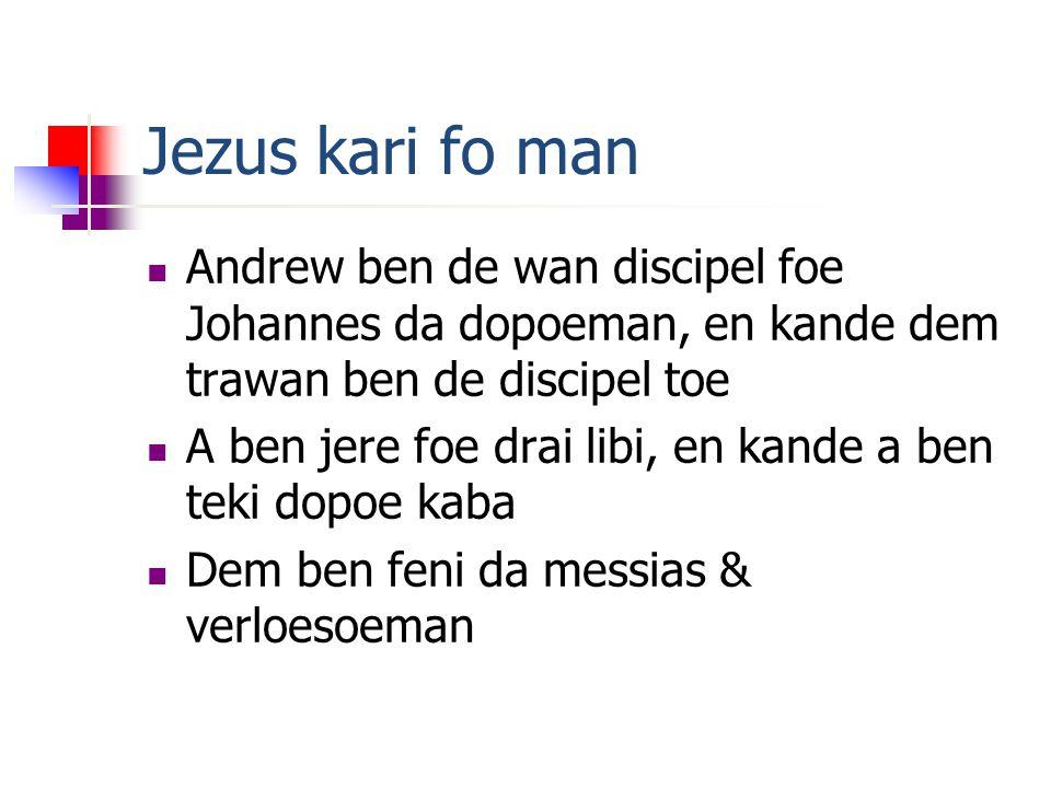 Jezus kari fo man Andrew ben de wan discipel foe Johannes da dopoeman, en kande dem trawan ben de discipel toe A ben jere foe drai libi, en kande a ben teki dopoe kaba Dem ben feni da messias & verloesoeman