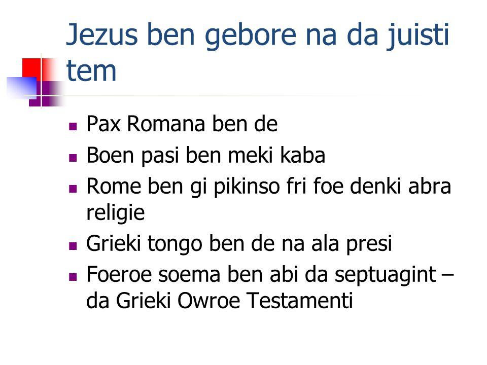 Jezus ben gebore na da juisti tem Pax Romana ben de Boen pasi ben meki kaba Rome ben gi pikinso fri foe denki abra religie Grieki tongo ben de na ala presi Foeroe soema ben abi da septuagint – da Grieki Owroe Testamenti