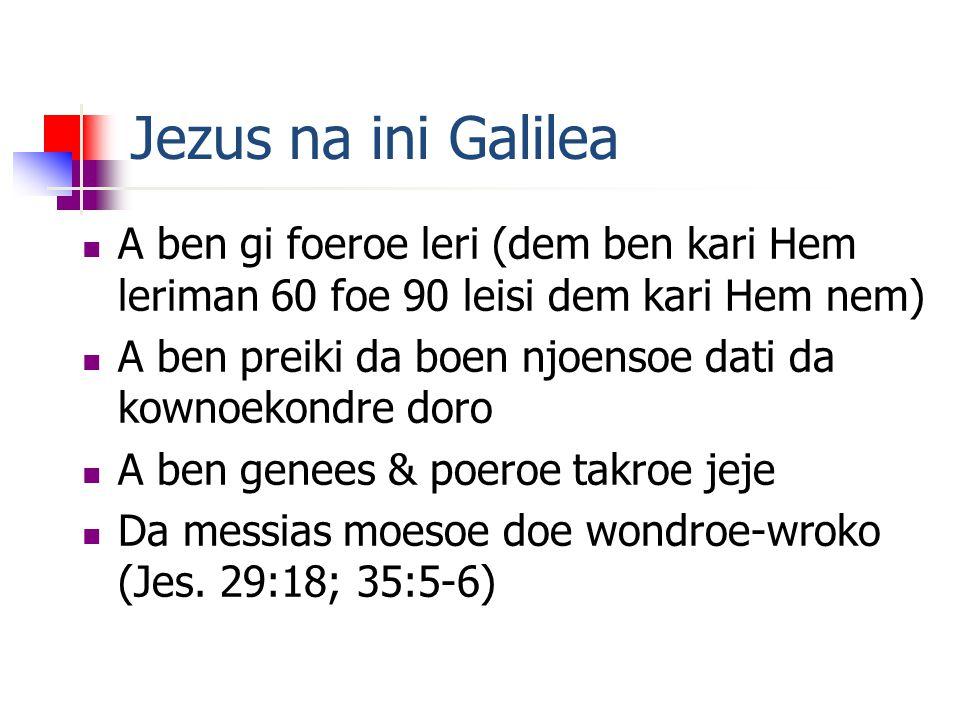 Jezus na ini Galilea A ben gi foeroe leri (dem ben kari Hem leriman 60 foe 90 leisi dem kari Hem nem) A ben preiki da boen njoensoe dati da kownoekondre doro A ben genees & poeroe takroe jeje Da messias moesoe doe wondroe-wroko (Jes.