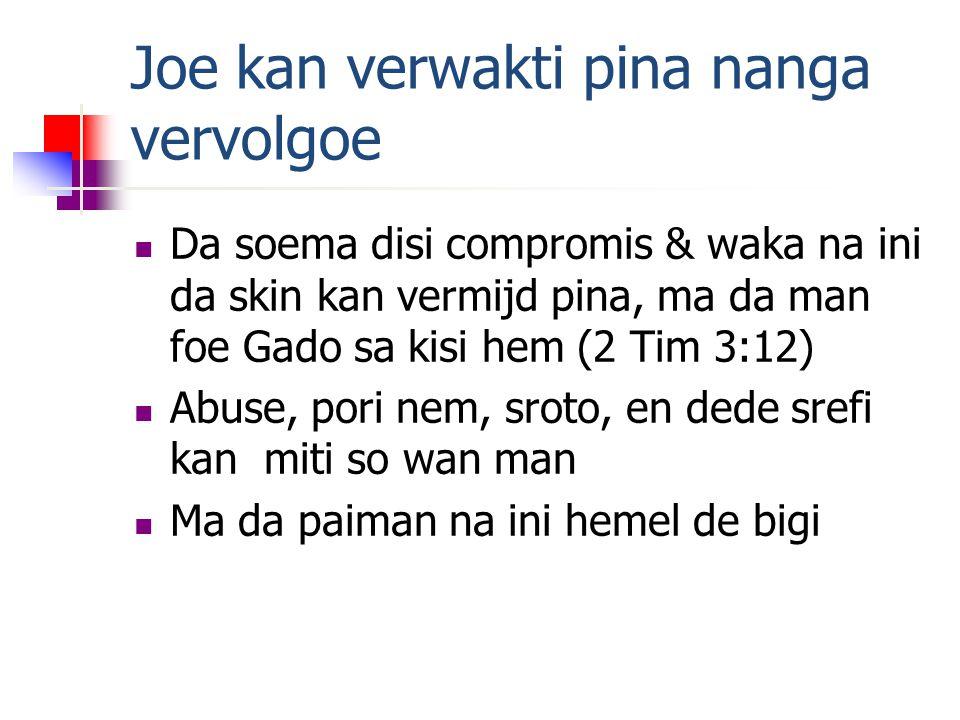 Joe kan verwakti pina nanga vervolgoe Da soema disi compromis & waka na ini da skin kan vermijd pina, ma da man foe Gado sa kisi hem (2 Tim 3:12) Abuse, pori nem, sroto, en dede srefi kan miti so wan man Ma da paiman na ini hemel de bigi