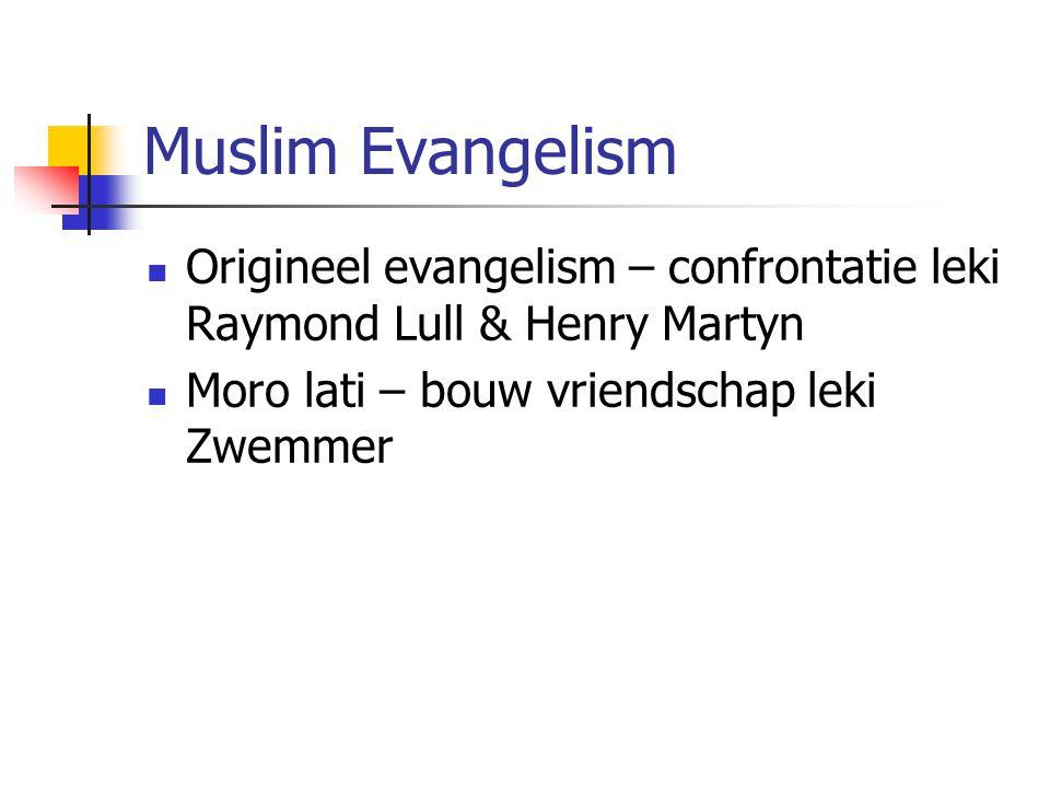 Muslim Evangelism Origineel evangelism – confrontatie leki Raymond Lull & Henry Martyn Moro lati – bouw vriendschap leki Zwemmer