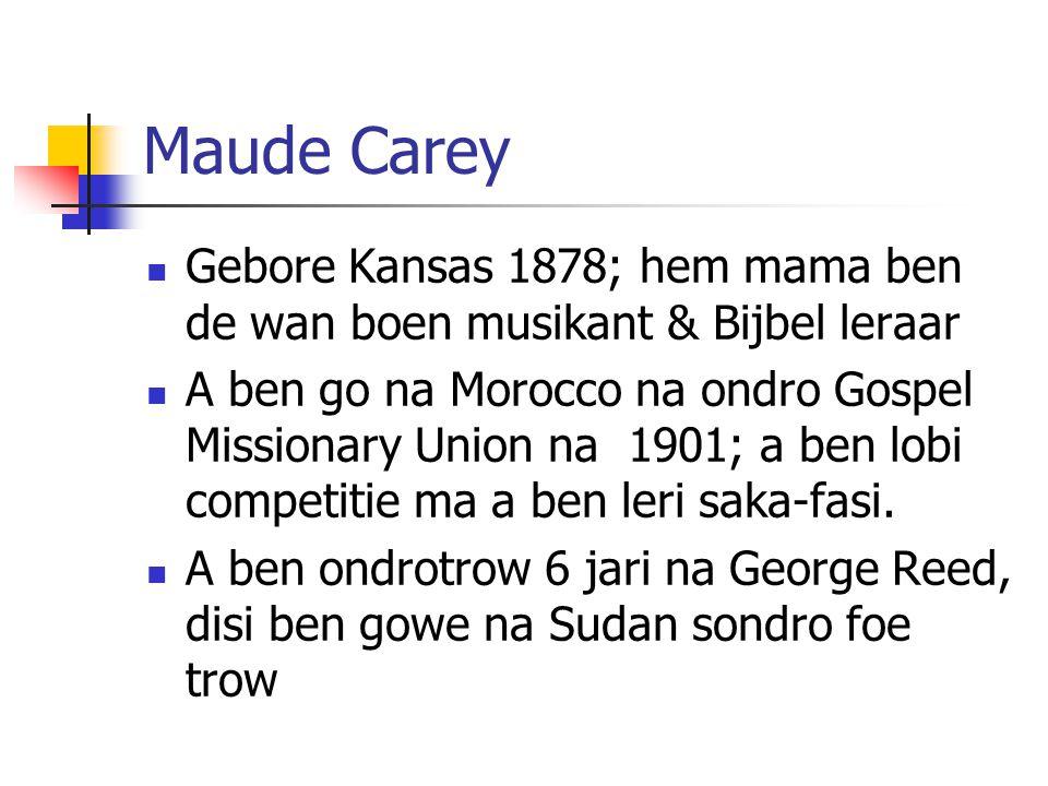 Maude Carey Gebore Kansas 1878; hem mama ben de wan boen musikant & Bijbel leraar A ben go na Morocco na ondro Gospel Missionary Union na 1901; a ben lobi competitie ma a ben leri saka-fasi.