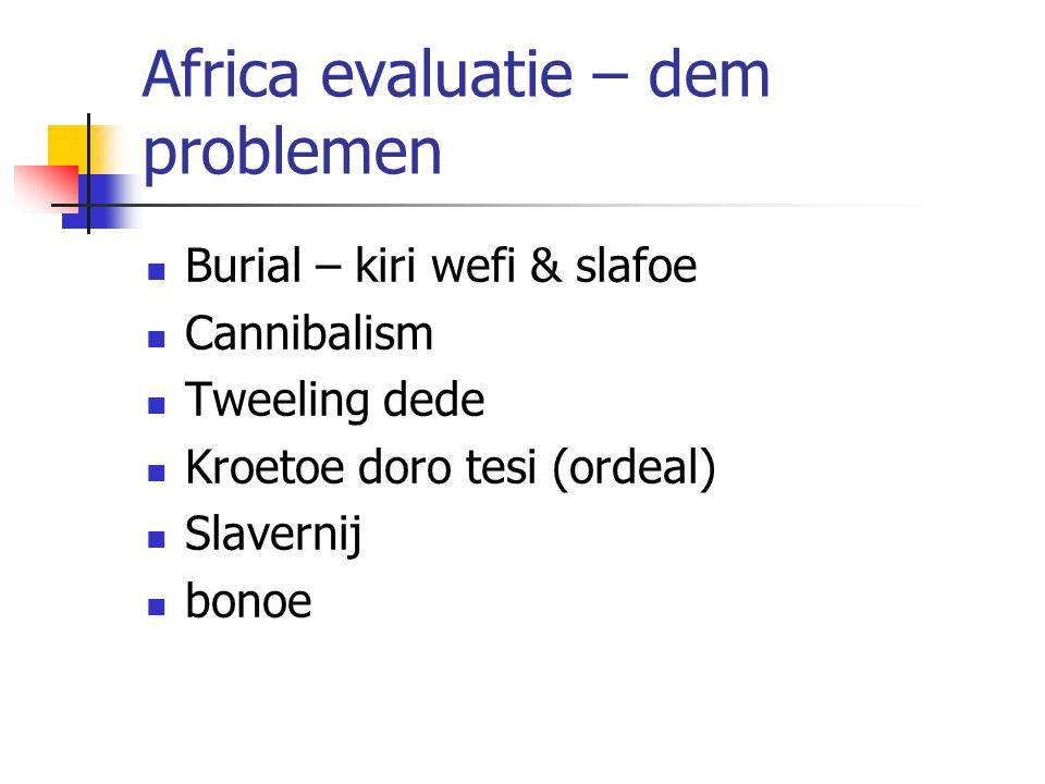 Africa evaluatie – dem problemen Burial – kiri wefi & slafoe Cannibalism Tweeling dede Kroetoe doro tesi (ordeal) Slavernij bonoe