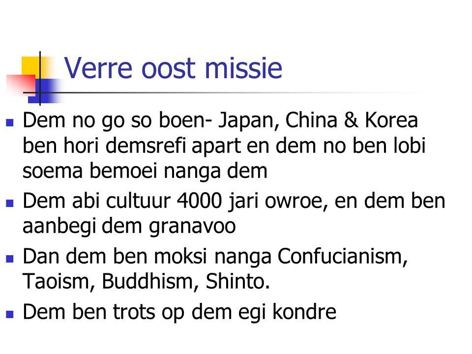 Verre oost missie Dem no go so boen- Japan, China & Korea ben hori demsrefi apart en dem no ben lobi soema bemoei nanga dem Dem abi cultuur 4000 jari owroe, en dem ben aanbegi dem granavoo Dan dem ben moksi nanga Confucianism, Taoism, Buddhism, Shinto.