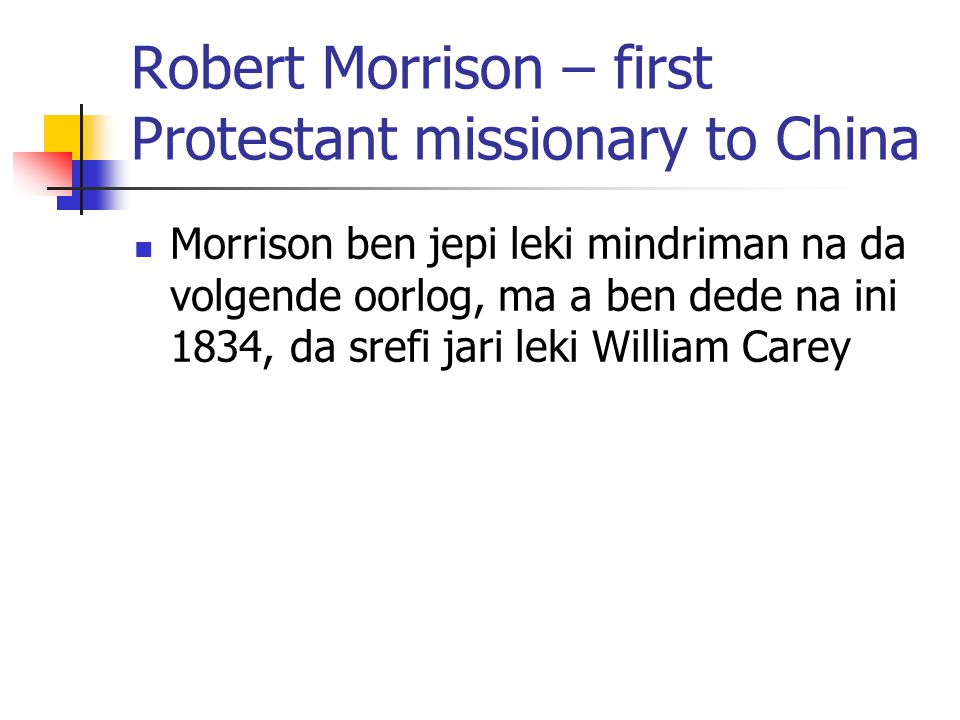 Robert Morrison – first Protestant missionary to China Morrison ben jepi leki mindriman na da volgende oorlog, ma a ben dede na ini 1834, da srefi jari leki William Carey