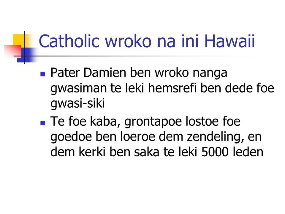 Catholic wroko na ini Hawaii Pater Damien ben wroko nanga gwasiman te leki hemsrefi ben dede foe gwasi-siki Te foe kaba, grontapoe lostoe foe goedoe ben loeroe dem zendeling, en dem kerki ben saka te leki 5000 leden