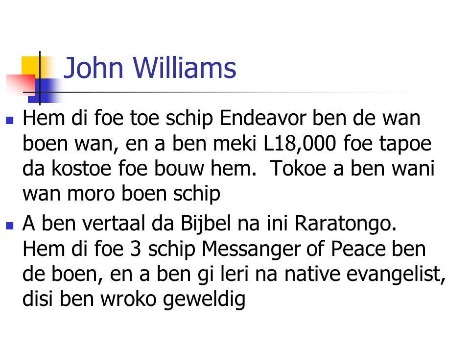John Williams Hem di foe toe schip Endeavor ben de wan boen wan, en a ben meki L18,000 foe tapoe da kostoe foe bouw hem.