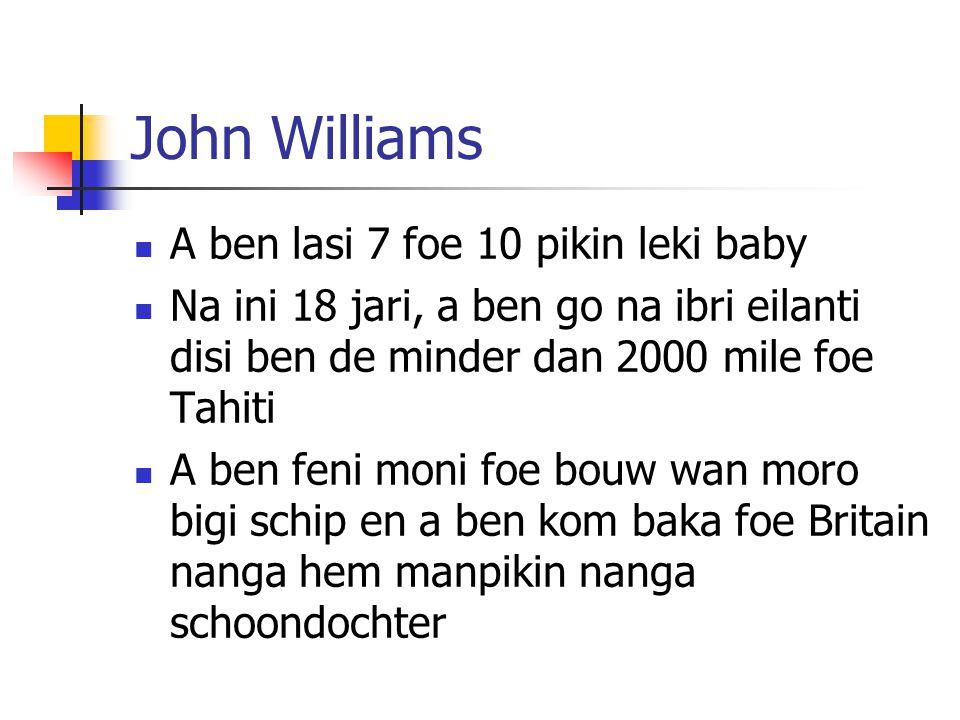 John Williams A ben lasi 7 foe 10 pikin leki baby Na ini 18 jari, a ben go na ibri eilanti disi ben de minder dan 2000 mile foe Tahiti A ben feni moni foe bouw wan moro bigi schip en a ben kom baka foe Britain nanga hem manpikin nanga schoondochter