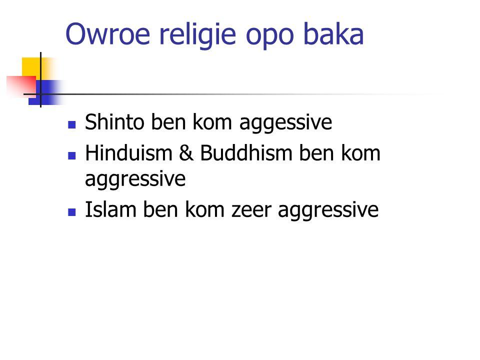 Owroe religie opo baka Shinto ben kom aggessive Hinduism & Buddhism ben kom aggressive Islam ben kom zeer aggressive