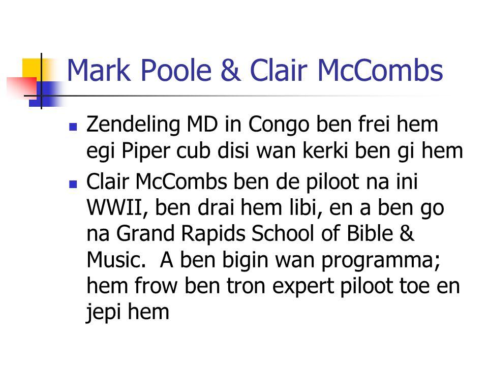 Mark Poole & Clair McCombs Zendeling MD in Congo ben frei hem egi Piper cub disi wan kerki ben gi hem Clair McCombs ben de piloot na ini WWII, ben drai hem libi, en a ben go na Grand Rapids School of Bible & Music.