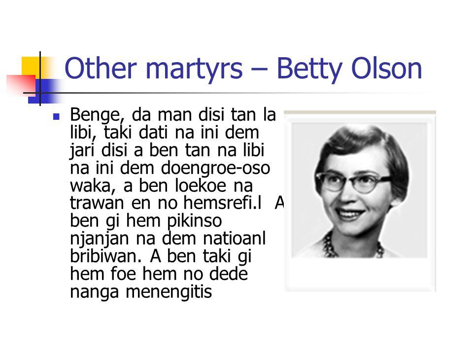 Other martyrs – Betty Olson Benge, da man disi tan la libi, taki dati na ini dem jari disi a ben tan na libi na ini dem doengroe-oso waka, a ben loekoe na trawan en no hemsrefi.l A ben gi hem pikinso njanjan na dem natioanl bribiwan.
