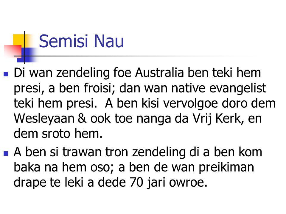 Semisi Nau Di wan zendeling foe Australia ben teki hem presi, a ben froisi; dan wan native evangelist teki hem presi.