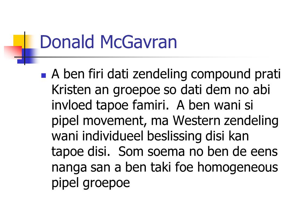 Donald McGavran A ben firi dati zendeling compound prati Kristen an groepoe so dati dem no abi invloed tapoe famiri. A ben wani si pipel movement, ma