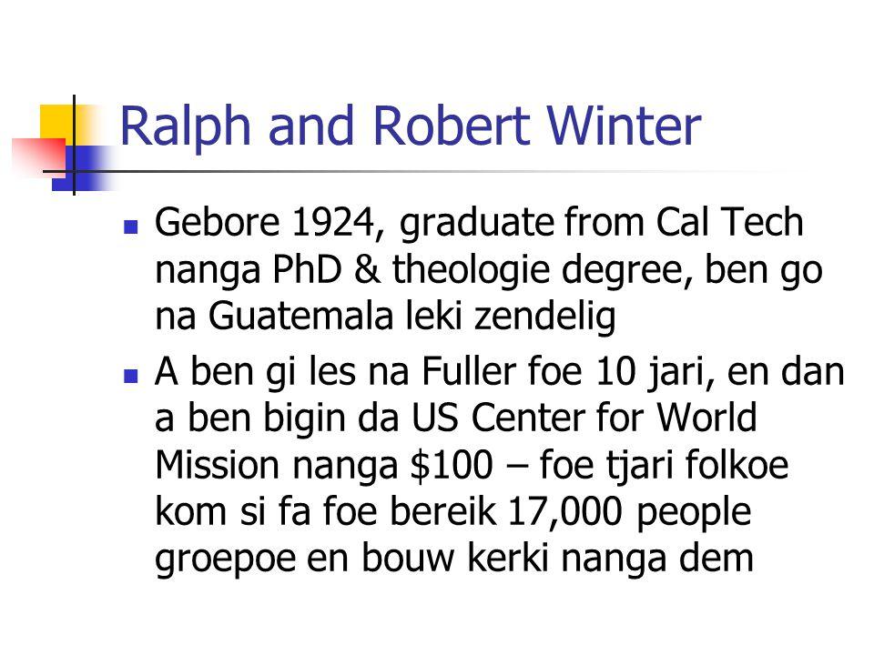 Ralph and Robert Winter Gebore 1924, graduate from Cal Tech nanga PhD & theologie degree, ben go na Guatemala leki zendelig A ben gi les na Fuller foe 10 jari, en dan a ben bigin da US Center for World Mission nanga $100 – foe tjari folkoe kom si fa foe bereik 17,000 people groepoe en bouw kerki nanga dem