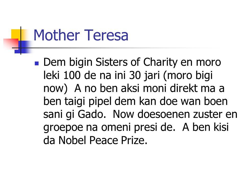 Mother Teresa Dem bigin Sisters of Charity en moro leki 100 de na ini 30 jari (moro bigi now) A no ben aksi moni direkt ma a ben taigi pipel dem kan doe wan boen sani gi Gado.