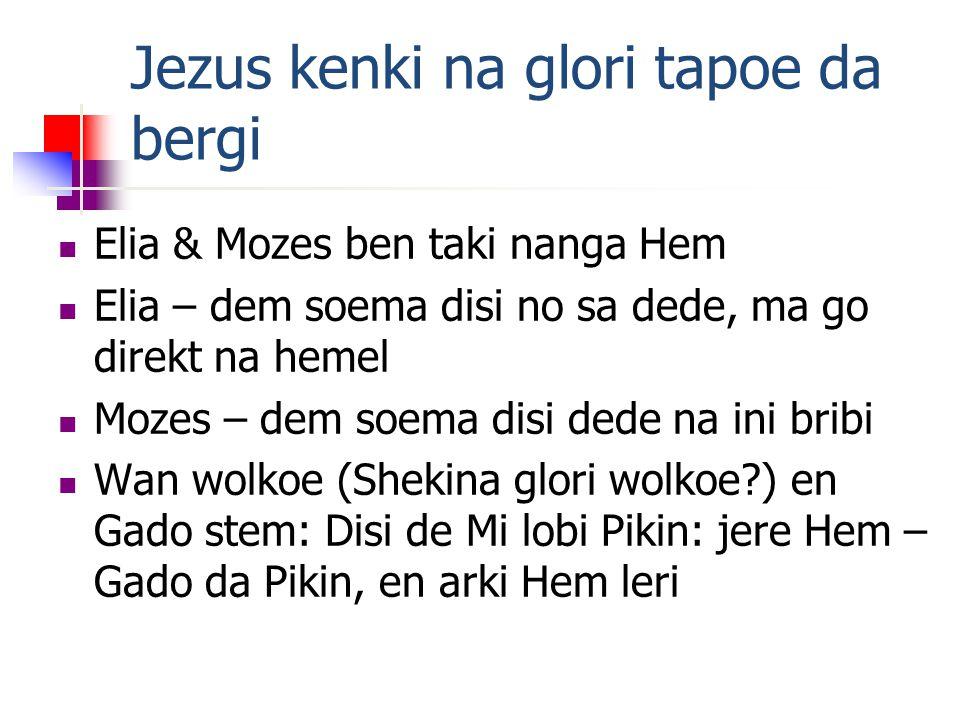 Jezus kenki na glori tapoe da bergi Elia & Mozes ben taki nanga Hem Elia – dem soema disi no sa dede, ma go direkt na hemel Mozes – dem soema disi dede na ini bribi Wan wolkoe (Shekina glori wolkoe ) en Gado stem: Disi de Mi lobi Pikin: jere Hem – Gado da Pikin, en arki Hem leri