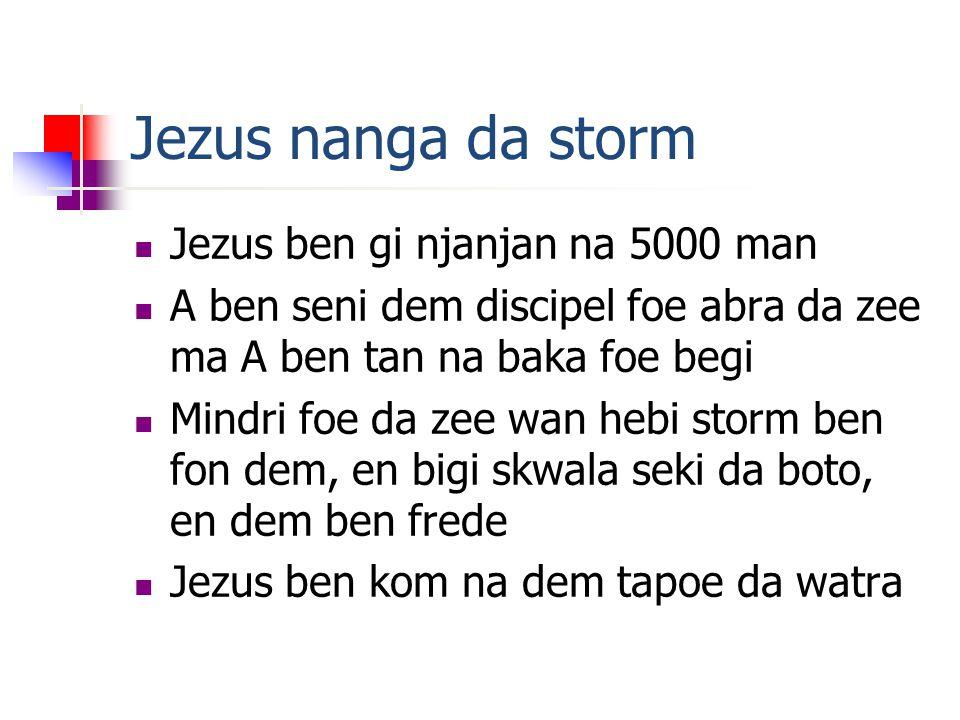 Jezus nanga da storm Jezus ben gi njanjan na 5000 man A ben seni dem discipel foe abra da zee ma A ben tan na baka foe begi Mindri foe da zee wan hebi storm ben fon dem, en bigi skwala seki da boto, en dem ben frede Jezus ben kom na dem tapoe da watra
