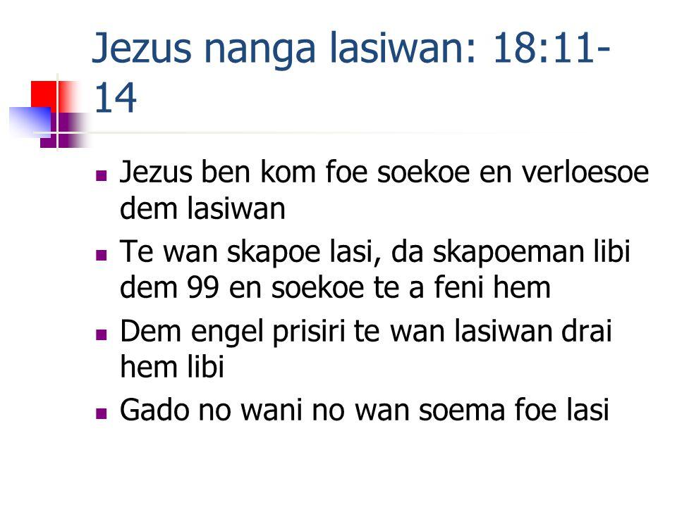 Jezus nanga lasiwan: 18:11- 14 Jezus ben kom foe soekoe en verloesoe dem lasiwan Te wan skapoe lasi, da skapoeman libi dem 99 en soekoe te a feni hem Dem engel prisiri te wan lasiwan drai hem libi Gado no wani no wan soema foe lasi