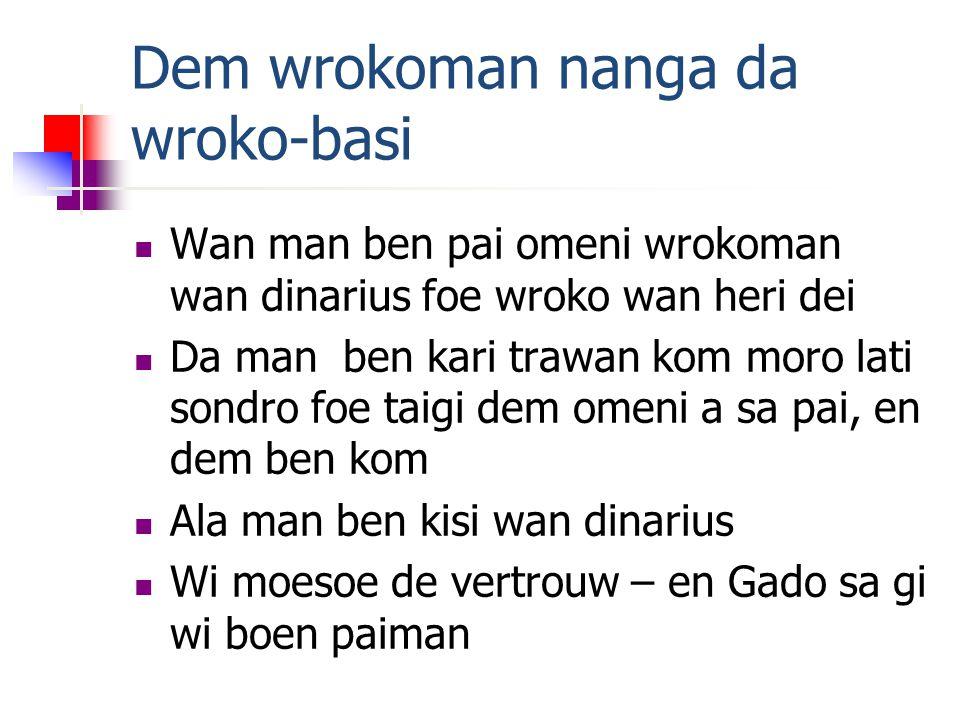 Dem wrokoman nanga da wroko-basi Wan man ben pai omeni wrokoman wan dinarius foe wroko wan heri dei Da man ben kari trawan kom moro lati sondro foe taigi dem omeni a sa pai, en dem ben kom Ala man ben kisi wan dinarius Wi moesoe de vertrouw – en Gado sa gi wi boen paiman