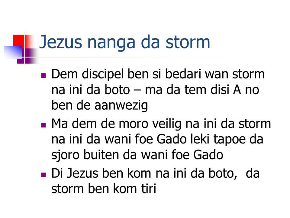 Jezus nanga da storm Dem discipel ben si bedari wan storm na ini da boto – ma da tem disi A no ben de aanwezig Ma dem de moro veilig na ini da storm na ini da wani foe Gado leki tapoe da sjoro buiten da wani foe Gado Di Jezus ben kom na ini da boto, da storm ben kom tiri