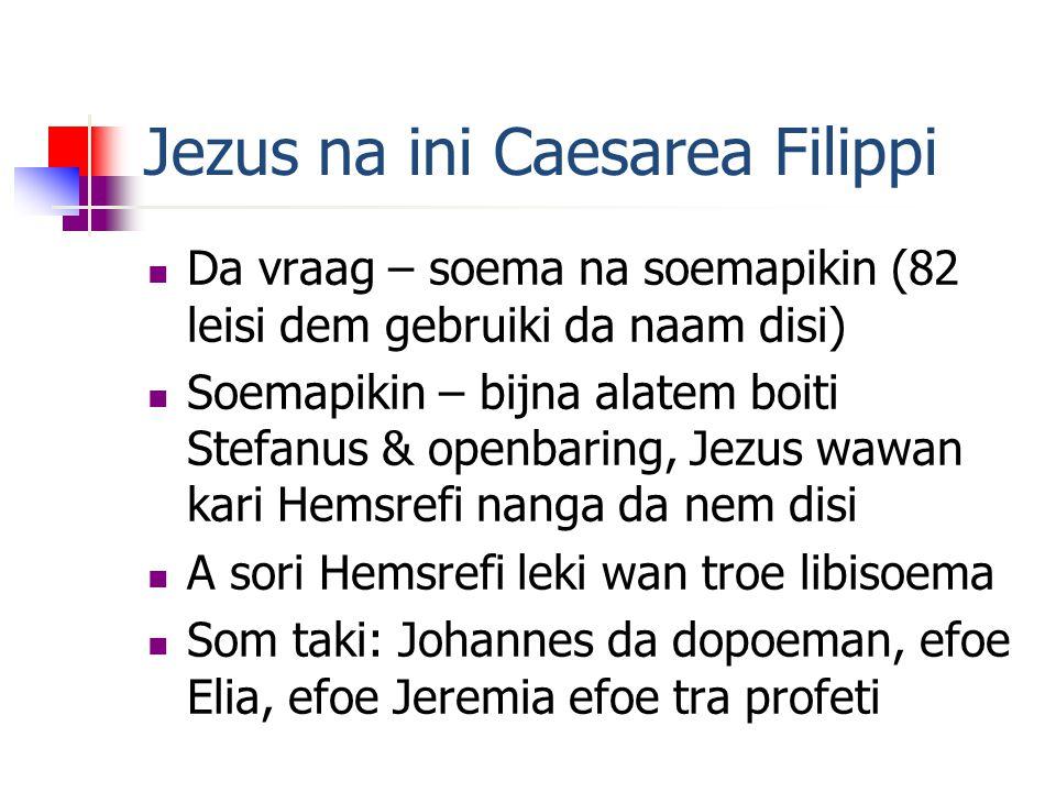 Jezus na ini Caesarea Filippi Da vraag – soema na soemapikin (82 leisi dem gebruiki da naam disi) Soemapikin – bijna alatem boiti Stefanus & openbaring, Jezus wawan kari Hemsrefi nanga da nem disi A sori Hemsrefi leki wan troe libisoema Som taki: Johannes da dopoeman, efoe Elia, efoe Jeremia efoe tra profeti