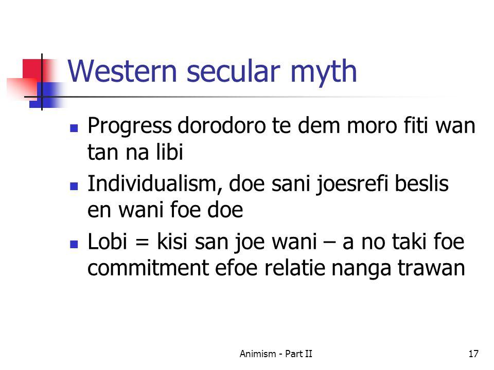 Western secular myth Progress dorodoro te dem moro fiti wan tan na libi Individualism, doe sani joesrefi beslis en wani foe doe Lobi = kisi san joe wani – a no taki foe commitment efoe relatie nanga trawan 17Animism - Part II