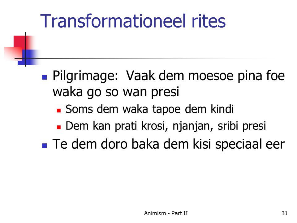 Transformationeel rites Pilgrimage: Vaak dem moesoe pina foe waka go so wan presi Soms dem waka tapoe dem kindi Dem kan prati krosi, njanjan, sribi presi Te dem doro baka dem kisi speciaal eer 31Animism - Part II