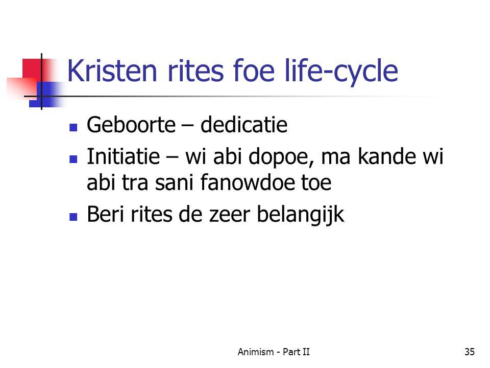 Kristen rites foe life-cycle Geboorte – dedicatie Initiatie – wi abi dopoe, ma kande wi abi tra sani fanowdoe toe Beri rites de zeer belangijk 35Animism - Part II