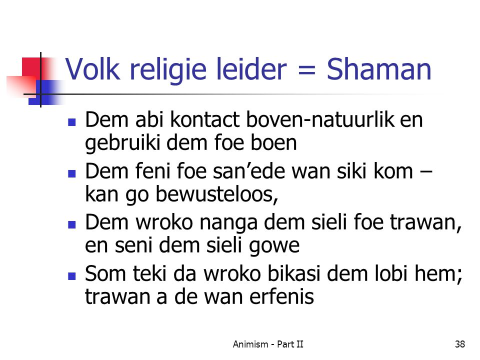 Volk religie leider = Shaman Dem abi kontact boven-natuurlik en gebruiki dem foe boen Dem feni foe san'ede wan siki kom – kan go bewusteloos, Dem wroko nanga dem sieli foe trawan, en seni dem sieli gowe Som teki da wroko bikasi dem lobi hem; trawan a de wan erfenis 38Animism - Part II