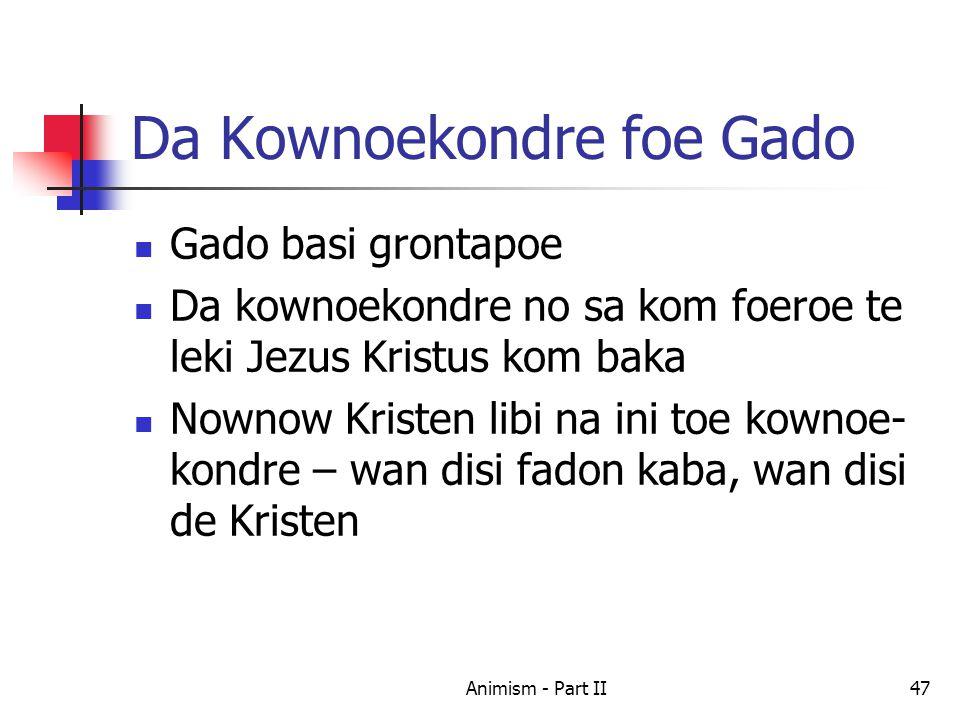 Da Kownoekondre foe Gado Gado basi grontapoe Da kownoekondre no sa kom foeroe te leki Jezus Kristus kom baka Nownow Kristen libi na ini toe kownoe- kondre – wan disi fadon kaba, wan disi de Kristen 47Animism - Part II
