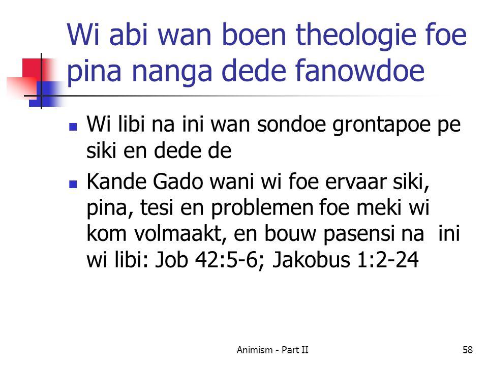 Wi abi wan boen theologie foe pina nanga dede fanowdoe Wi libi na ini wan sondoe grontapoe pe siki en dede de Kande Gado wani wi foe ervaar siki, pina, tesi en problemen foe meki wi kom volmaakt, en bouw pasensi na ini wi libi: Job 42:5-6; Jakobus 1:2-24 58Animism - Part II