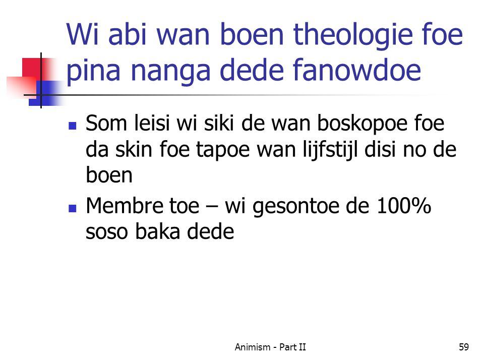 Wi abi wan boen theologie foe pina nanga dede fanowdoe Som leisi wi siki de wan boskopoe foe da skin foe tapoe wan lijfstijl disi no de boen Membre toe – wi gesontoe de 100% soso baka dede 59Animism - Part II