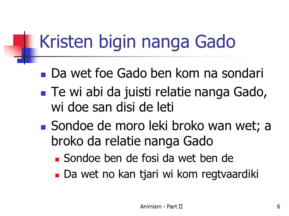 Kristen bigin nanga Gado Da wet foe Gado ben kom na sondari Te wi abi da juisti relatie nanga Gado, wi doe san disi de leti Sondoe de moro leki broko wan wet; a broko da relatie nanga Gado Sondoe ben de fosi da wet ben de Da wet no kan tjari wi kom regtvaardiki 6Animism - Part II