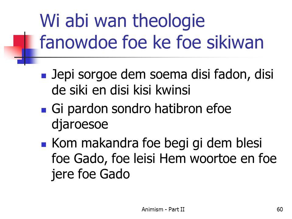 Wi abi wan theologie fanowdoe foe ke foe sikiwan Jepi sorgoe dem soema disi fadon, disi de siki en disi kisi kwinsi Gi pardon sondro hatibron efoe djaroesoe Kom makandra foe begi gi dem blesi foe Gado, foe leisi Hem woortoe en foe jere foe Gado 60Animism - Part II